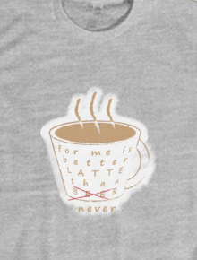 Better Latte,Better Latte, Better late, Better, Arc Tees,