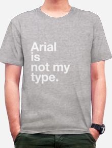 Arial is not my type,tipografi, typography, shirt. funny. humor, word, quote,font,wordplay